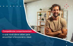 Competencias Comportamntais O Que Voce Deve Saber Para Encontrar O Funcionario Ideal - Organização Contábil Lawini