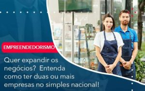 Quer Expandir Os Negocios Entenda Como Ter Duas Ou Mais Empresas No Simples Nacional - Organização Contábil Lawini
