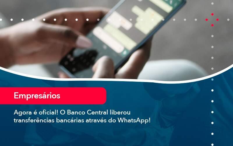 Agora E Oficial O Banco Central Liberou Transferencias Bancarias Atraves Do Whatsapp - Organização Contábil Lawini