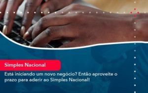 Esta Iniciando Um Novo Negocio Entao Aproveite O Prazo Para Aderir Ao Simples Nacional - Organização Contábil Lawini