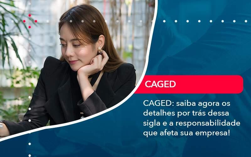 Caged Saiba Agora Os Detalhes Por Tras Dessa Sigla E A Responsabilidade Que Afeta Sua Empresa - Organização Contábil Lawini