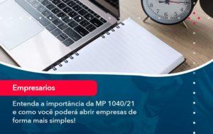Entenda A Importancia Da Mp 1040 21 E Como Voce Podera Abrir Empresas De Forma Mais Simples - Organização Contábil Lawini