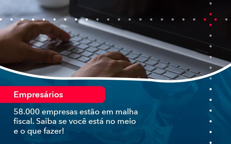 58000 Empresas Estao Em Malha Fiscal Saiba Se Voce Esta No Meio E O Que Fazer 1 - Resilcon - Contabilidade em São Paulo