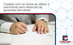 Cuidado Com Os Riscos Ao Utilizar O Patrimônio Para Obtenção De Garantias Bancárias Resilicon - Resilcon - Contabilidade em São Paulo