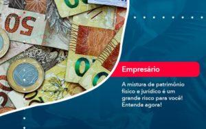 A Mistura De Patrimonio Fisico E Juridico E Um Grande Risco Para Voce 1 - Resilcon - Contabilidade em São Paulo