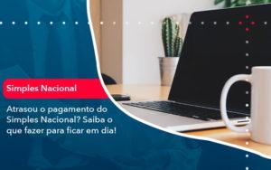 Atrasou O Pagamento Do Simples Nacional Saiba O Que Fazer Para Ficar Em Dia 1 - Resilcon - Contabilidade em São Paulo
