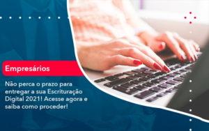 Nao Perca O Prazo Para Entregar A Sua Escrituracao Digital 2021 1 - Resilcon - Contabilidade em São Paulo