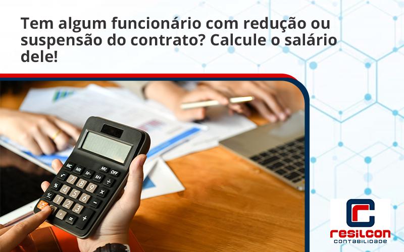 Voce Tem Algum Funcionario Com Reducao Ou Suspensao Do Contrato Veja Aqui Como Calcular O Salario Dele Resilcon - Resilcon - Contabilidade em São Paulo
