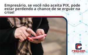 Atencao Empresarios Se Voce Nao Aceita Pix Pode Estar Perdendo A Chance De Se Erguer Na Crise Resilicon - Resilcon - Contabilidade em São Paulo