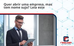 Quer Abrir Uma Empresa Mas Tem Nome Sujo Leia Este Artigo Resilicon - Resilcon - Contabilidade em São Paulo