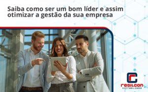 Saiba Como Ser Um Bom Lider E Assim Otimizar A Gestao Da Sua Empresa Resilicon - Resilcon - Contabilidade em São Paulo