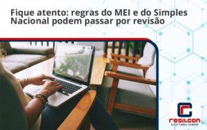 Fique Atento Regras Do Mei E Do Simples Nacional Podem Passar Por Revisao Resilcon - Resilcon - Contabilidade em São Paulo