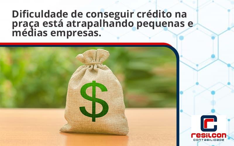 A Dificuldade De Conseguir Crédito Na Praça Está Atrapalhando Pequenas E Médias Empresas. Resilcon - Resilcon - Contabilidade em São Paulo