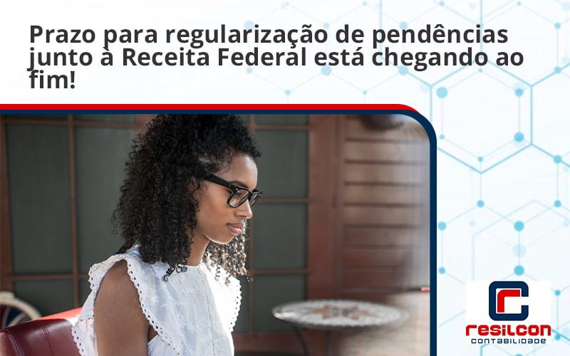 Prazo Para Regularização De Pendências Junto à Receita Federal Está Chegando Ao Fim! Resilcon - Resilcon - Contabilidade em São Paulo