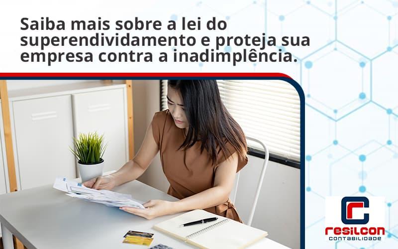Saiba Mais Sobre A Lei Do Superendividamento E Proteja Sua Empresa Contra A Inadimplência. Resilcon - Resilcon - Contabilidade em São Paulo