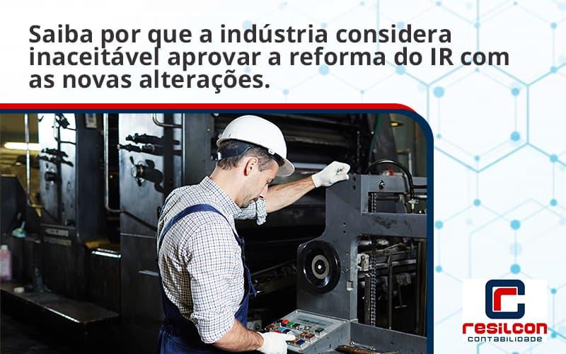 Saiba Por Que A Indústria Considera Inaceitável Aprovar A Reforma Do Ir Com As Novas Alterações. Resilcon - Resilcon - Contabilidade em São Paulo