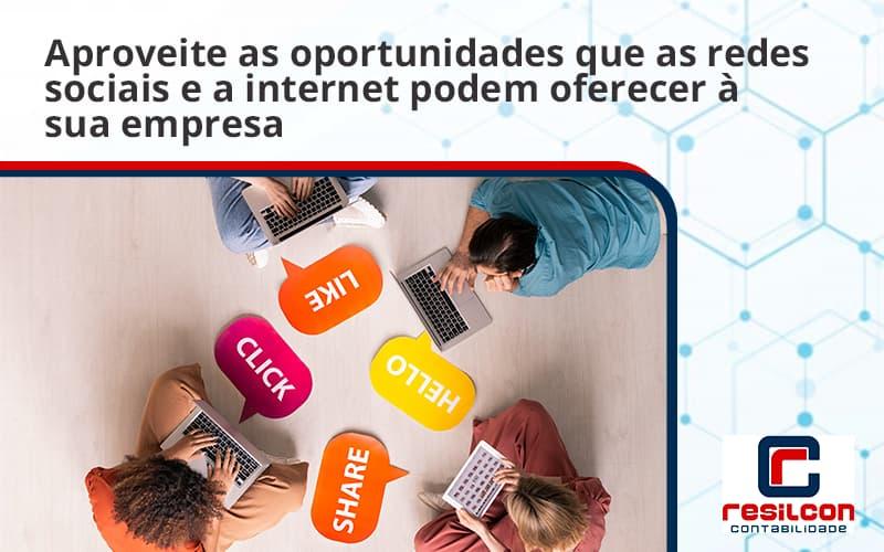 Aproveite As Oportunidades Que As Redes Sociais E A Internet Podem Oferecer à Sua Empresa Resilcon - Resilcon - Contabilidade em São Paulo