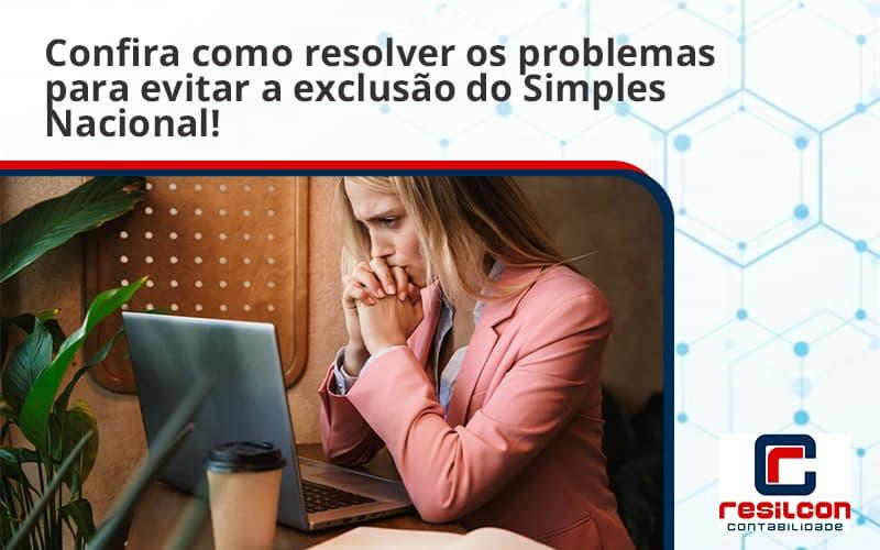 Confira Como Resolver Os Problemas Para Evitar A Exclusão Do Simples Nacional! Resilcon - Resilcon - Contabilidade em São Paulo