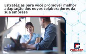 Conheça As Estratégias Para Você Promover Melhor Adaptação Dos Novos Colaboradores Da Sua Empresa Resilcon (1) - Resilcon - Contabilidade em São Paulo