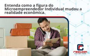 Entenda Como A Figura Do Microempreendedor Individual Mudou A Realidade Econômica. Resilcon - Resilcon - Contabilidade em São Paulo