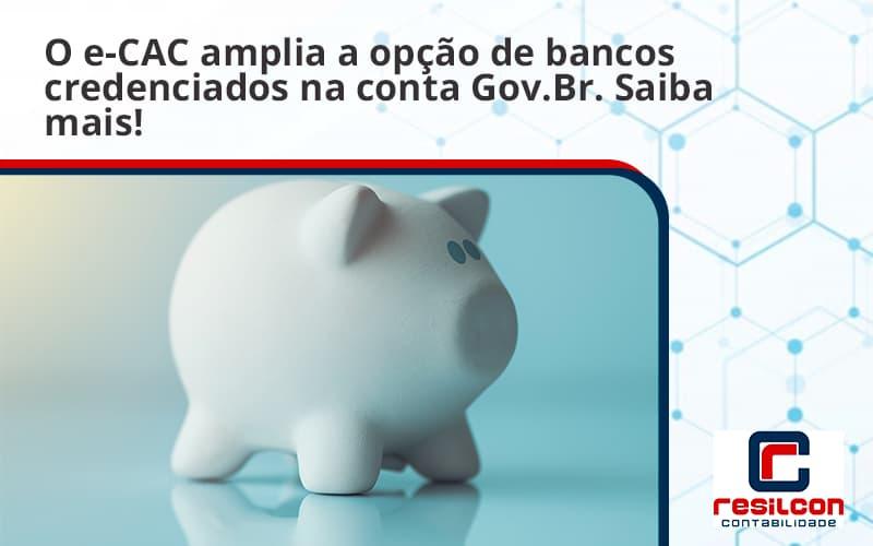 O E Cac Amplia A Opção De Bancos Credenciados Na Conta Gov.br. Saiba Mais! Resilcon - Resilcon - Contabilidade em São Paulo