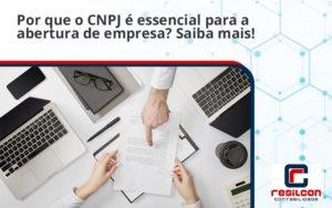 Por Que O Cnpj é Essencial Para A Abertura De Empresa Resilcon - Resilcon - Contabilidade em São Paulo