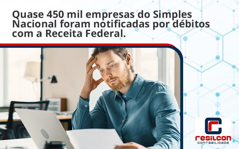 Quase 450 Mil Empresas Do Simples Nacional Foram Notificadas Por Débitos Com A Receita Federal. Resilcon - Resilcon - Contabilidade em São Paulo