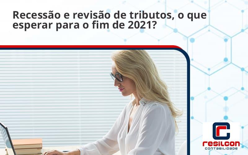 Recessão E Revisão De Tributos, O Que Esperar Para O Fim De 2021 Resilcon - Resilcon - Contabilidade em São Paulo