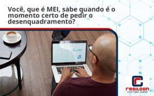 Você, Que é Mei, Sabe Quando é O Momento Certo De Pedir O Desenquadramento Resilcon - Resilcon - Contabilidade em São Paulo