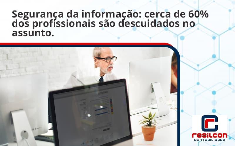 Seguranca Da Informacao Cerca De 60 Dos Profissionais Sao Descuidados No Assunto Entenda Resilcon - Resilcon - Contabilidade em São Paulo