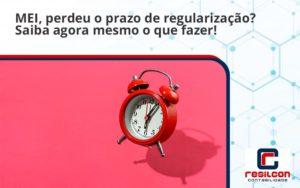 Mei Perdeu O Prazo De Regularização Saiba Agora Mesmo O Que Fazer Resilicon - Resilcon - Contabilidade em São Paulo