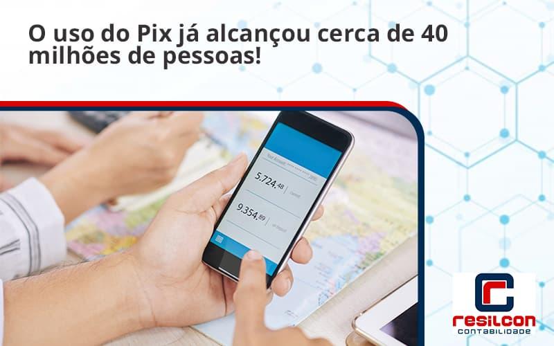 O Uso Do Pix Ja Alcancou 40 Milhoes De Pessoas Resilcon - Resilcon - Contabilidade em São Paulo